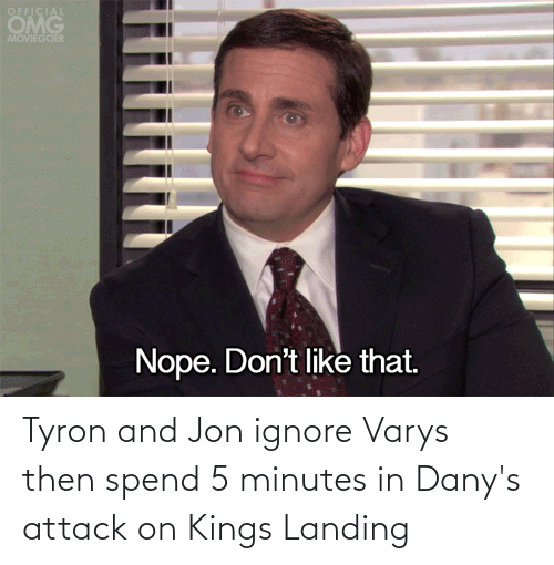 Tyron: Tyron and Jon ignore Varys then spend 5 minutes in Dany's attack on Kings Landing