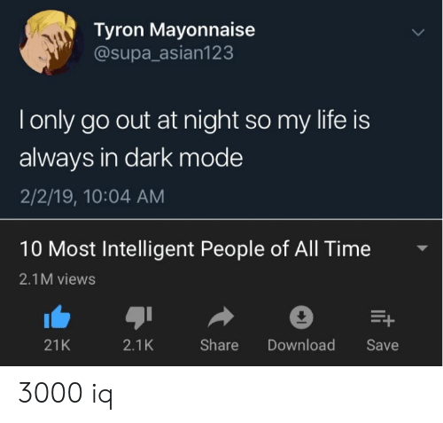 Tyron: Tyron Mayonnaise  @supa_asian123  Tonly go out at night so my life is  always in dark mode  2/2/19, 10:04 AM  10 Most Intelligent People of All Time  2.1M views  E+  Share  21K  2.1K  Download  Save 3000 iq