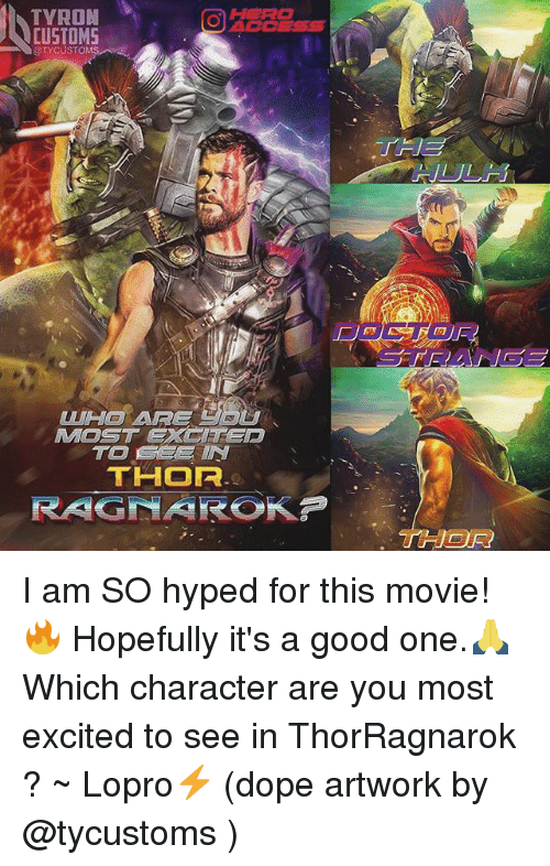 Tyron: TYRON  OACCESS  CUSTOMS  OTYCUST  WH ARE  MOST EXClTep  THOF  THOR I am SO hyped for this movie!🔥 Hopefully it's a good one.🙏 Which character are you most excited to see in ThorRagnarok ? ~ Lopro⚡️ (dope artwork by @tycustoms )