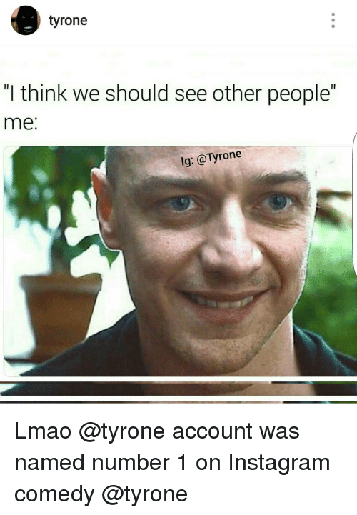 """Tyron: tyrone  """"I think we should see other people""""  me  lg: @Tyrone Lmao @tyrone account was named number 1 on Instagram comedy @tyrone"""