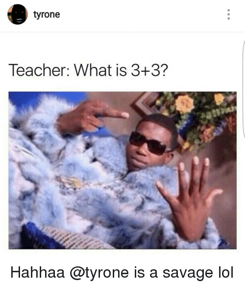 Tyron: tyrone  Teacher: What is 3+3? Hahhaa @tyrone is a savage lol