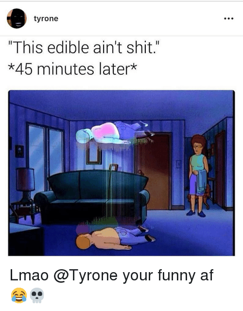"""tyrone: tyrone  """"This edible ain't shit.""""  *45 minutes later  Li Lmao @Tyrone your funny af 😂💀"""