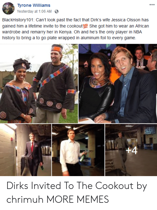 tyrone: Tyrone Williams  Yesterday at 1:06 AM -  BlackHistory101: Can't look past the fact that Dirk's wife Jessica Olsson has  gained him a lifetime invite to the cookout1ou She got him to wear an African  wardrobe and remarry her in Kenya. Oh and he's the only player in NBA  history to bring a to go plate wrapped in aluminum foil to every game. Dirks Invited To The Cookout by chrimuh MORE MEMES