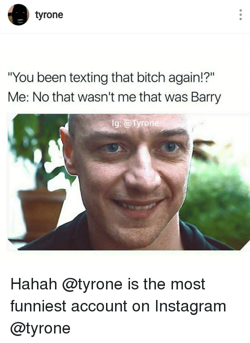 "Tyron: tyrone  ""You been texting that bitch again!?""  Me: No that wasn't me that was Barry  lg: ron Hahah @tyrone is the most funniest account on Instagram @tyrone"