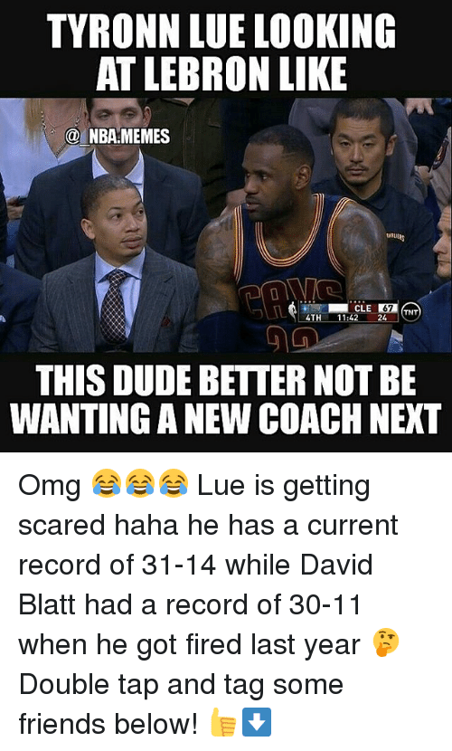 Tyronn Lue: TYRONN LUE LOOKING  AT LEBRON LIKE  NBA MEMES  CLE  67  TNT  4TH  11:42  24  THIS DUDE BETTER NOT BE  WANTING A NEW COACHNEXT Omg 😂😂😂 Lue is getting scared haha he has a current record of 31-14 while David Blatt had a record of 30-11 when he got fired last year 🤔 Double tap and tag some friends below! 👍⬇