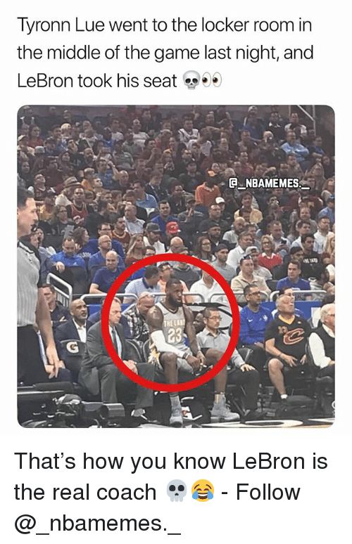 Tyronn Lue: Tyronn Lue went to the locker room in  the middle of the game last night, and  LeBron took his seat  . @-.NBAMEMES: That's how you know LeBron is the real coach 💀😂 - Follow @_nbamemes._
