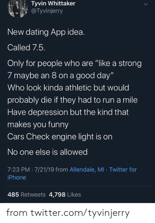 "Cars, Dank, and Dating: Tyvin Whittaker  @Tyvinjerry  New dating App idea.  Called 7.5.  Only for people who are ""like a strong  7 maybe an 8 on a good day""  Who look kinda athletic but would  probably die if they had to run a mile  Have depression but the kind that  makes you funny  Cars Check engine light is on  No one else is allowed  7:23 PM 7/21/19 from Allendale, MI Twitter for  iPhone  485 Retweets 4,798 Likes from twitter.com/tyvinjerry"
