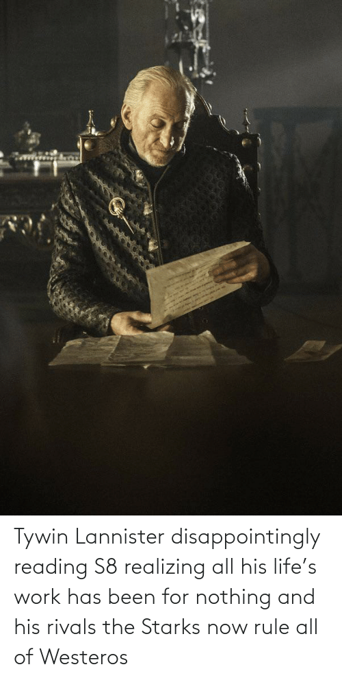 Been: Tywin Lannister disappointingly reading S8 realizing all his life's work has been for nothing and his rivals the Starks now rule all of Westeros