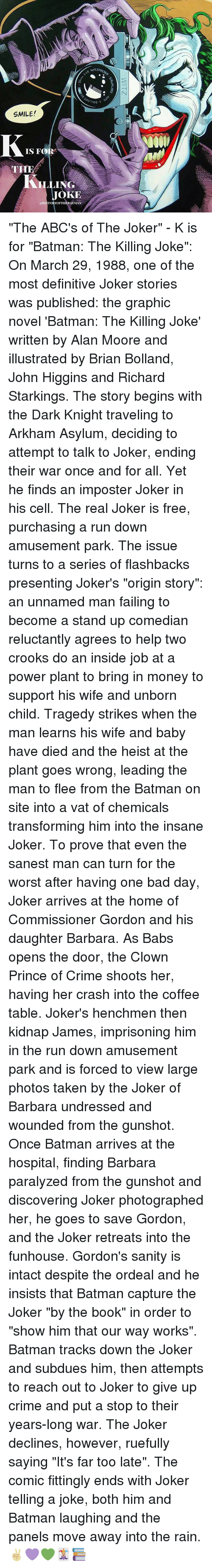 """Bad, Bad Day, and Batman: (TZMACHER  vlETZM4  Qhy7708  7708-S  SMILE!  IS FOR  .LING  JOKE  HISTORYOFI'llEBAT3Lse..  WITZ  KAWALAR2  K """"The ABC's of The Joker"""" - K is for """"Batman: The Killing Joke"""": On March 29, 1988, one of the most definitive Joker stories was published: the graphic novel 'Batman: The Killing Joke' written by Alan Moore and illustrated by Brian Bolland, John Higgins and Richard Starkings. The story begins with the Dark Knight traveling to Arkham Asylum, deciding to attempt to talk to Joker, ending their war once and for all. Yet he finds an imposter Joker in his cell. The real Joker is free, purchasing a run down amusement park. The issue turns to a series of flashbacks presenting Joker's """"origin story"""": an unnamed man failing to become a stand up comedian reluctantly agrees to help two crooks do an inside job at a power plant to bring in money to support his wife and unborn child. Tragedy strikes when the man learns his wife and baby have died and the heist at the plant goes wrong, leading the man to flee from the Batman on site into a vat of chemicals transforming him into the insane Joker. To prove that even the sanest man can turn for the worst after having one bad day, Joker arrives at the home of Commissioner Gordon and his daughter Barbara. As Babs opens the door, the Clown Prince of Crime shoots her, having her crash into the coffee table. Joker's henchmen then kidnap James, imprisoning him in the run down amusement park and is forced to view large photos taken by the Joker of Barbara undressed and wounded from the gunshot. Once Batman arrives at the hospital, finding Barbara paralyzed from the gunshot and discovering Joker photographed her, he goes to save Gordon, and the Joker retreats into the funhouse. Gordon's sanity is intact despite the ordeal and he insists that Batman capture the Joker """"by the book"""" in order to """"show him that our way works"""". Batman tracks down the Joker and subdues him, then attempts to reach out to Joker to give """