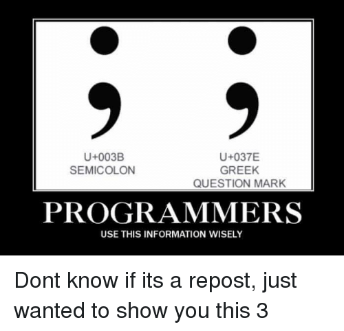Information, Greek, and Wanted: U+003B  SEMICOLON  U+037E  GREEK  QUESTION MARK  PROGRAMMERS  USE THIS INFORMATION WISELY Dont know if its a repost, just wanted to show you this 3