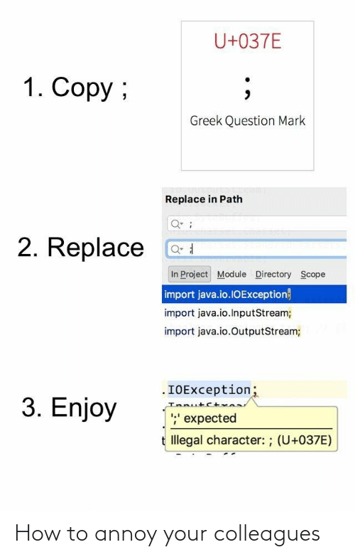 import: U+037E  1. Copy ;  Greek Question Mark  Replace in Path  2. Replace  In Project Module Directory Scope  import java.io.1OException}  import java.io.InputStream;  import java.io.OutputStream;  .IOException;  Innutct  ;' expected  3. Enjoy  t Illegal character: ; (U+037E) How to annoy your colleagues