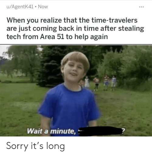 Sorry, Help, and Time: u/AgentK41 Now  When you realize that the time-travelers  are just coming back in time after stealing  tech from Area 51 to help again  Wait a minute, Sorry it's long