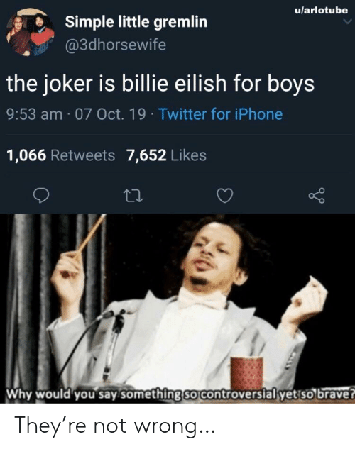 Controversial: u/arlotube  Simple little gremlin  @3dhorsewife  the joker is billie eilish for boys  9:53 am 07 Oct. 19 Twitter for iPhone  1,066 Retweets 7,652 Likes  Why would you say something so controversial yet so brave? They're not wrong…
