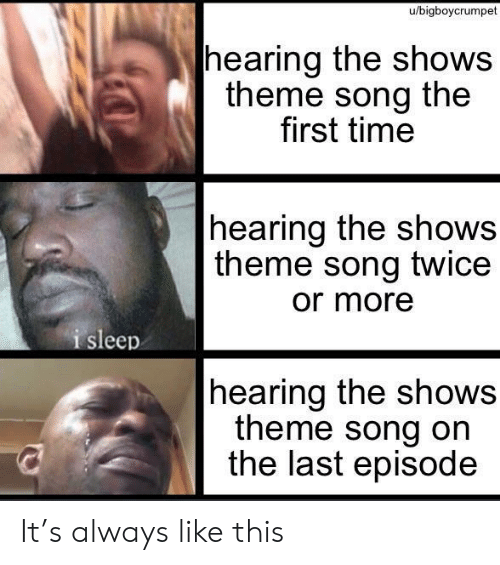 Time, Sleep, and Song: u/bigboycrumpet  |hearing the shows  theme song the  first time  hearing the shows  theme song twice  or more  i sleep  |hearing the shows  theme song on  the last episode It's always like this
