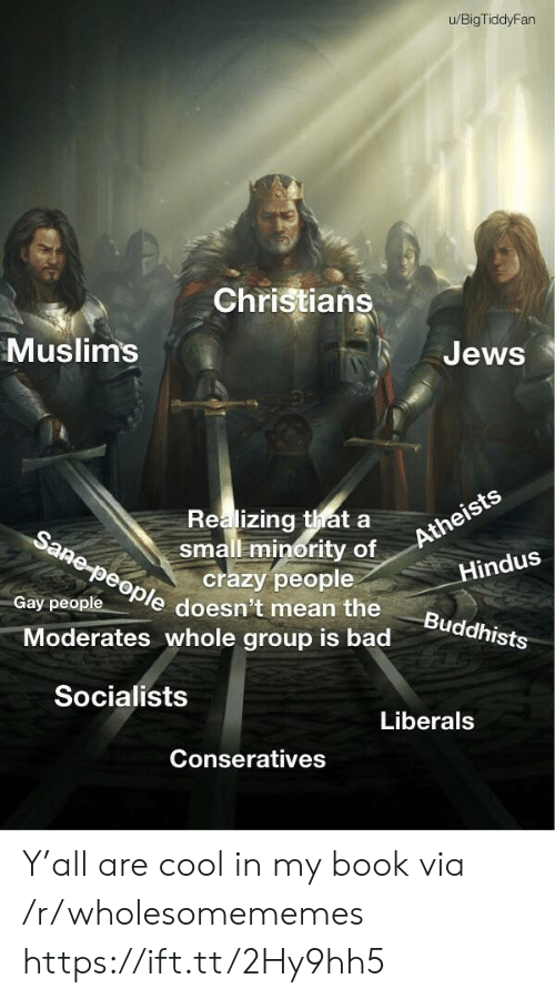Minority: u/BigTiddyFan  Christians  Muslims  Jews  Realizing thata  small minority of  crazy people  Sane-people doesn't mean the  Atheists  Hindus  Gay people  Buddhists  Moderates whole group is bad  Socialists  Liberals  Conseratives Y'all are cool in my book via /r/wholesomememes https://ift.tt/2Hy9hh5
