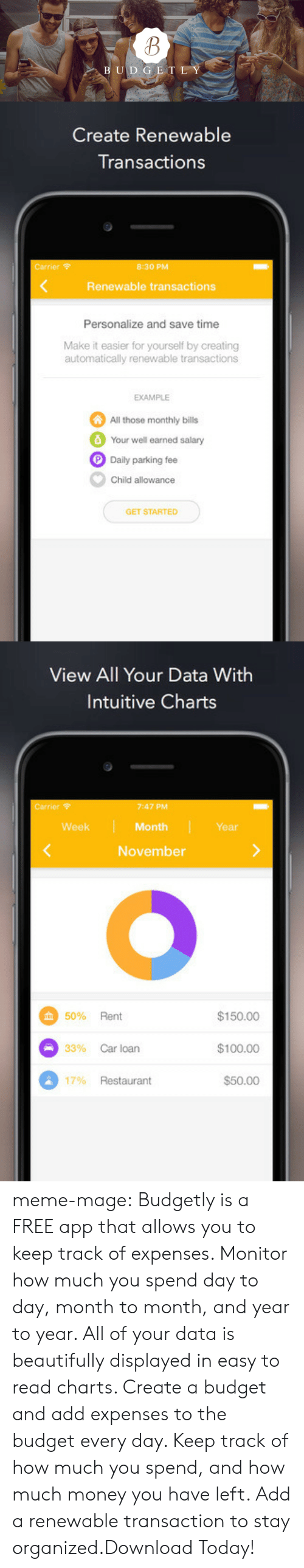 Apple, Meme, and Money: U D G E T L Y   Create Renewable  Transactions  Carrier  8:30 PM  <  Renewable transactions  Personalize and save time  Make it easier for yourself by creating  automatically renewable transactions  EXAMPLE  All those monthly bills  Your well earned salary  Daily parking fee  Child allowance  GET STARTED   View All Your Data With  Intuitive Charts  Carrier  7:47 PM  Month  November  Week  Year  $150.00  $100.00  $50.00  50% Rent  33%  Car loan  17% Restaurant meme-mage:    Budgetly is a FREE app that allows you to keep track of expenses. Monitor how much you spend day to day, month to month, and year to year. All of your data is beautifully displayed in easy to read charts. Create a budget and add expenses to the budget every day. Keep track of how much you spend, and how much money you have left. Add a renewable transaction to stay organized.Download Today!