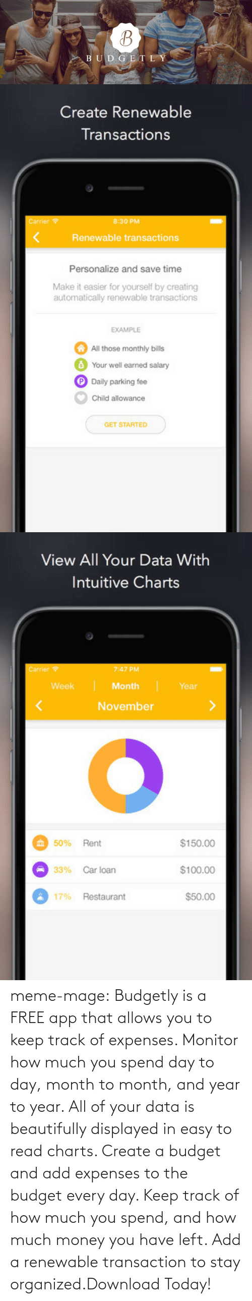Transaction: U D G E T L Y   Create Renewable  Transactions  Carrier  8:30 PM  <  Renewable transactions  Personalize and save time  Make it easier for yourself by creating  automatically renewable transactions  EXAMPLE  All those monthly bills  Your well earned salary  Daily parking fee  Child allowance  GET STARTED   View All Your Data With  Intuitive Charts  Carrier  7:47 PM  Month  November  Week  Year  $150.00  $100.00  $50.00  50% Rent  33%  Car loan  17% Restaurant meme-mage:    Budgetly is a FREE app that allows you to keep track of expenses. Monitor how much you spend day to day, month to month, and year to year. All of your data is beautifully displayed in easy to read charts. Create a budget and add expenses to the budget every day. Keep track of how much you spend, and how much money you have left. Add a renewable transaction to stay organized.Download Today!