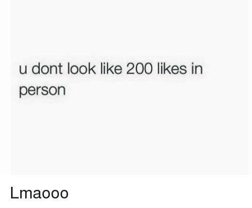 200 likes: u dont look like 200 likes in  person Lmaooo