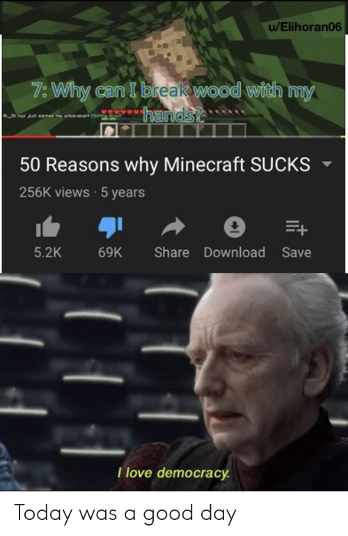 Democracy: u/Elihoran06  7: Why can I break wood with my  hands?  50 Reasons why Minecraft SUCKS  256K views 5 years  5.2K  Share Download Save  69K  Tlove democracy Today was a good day