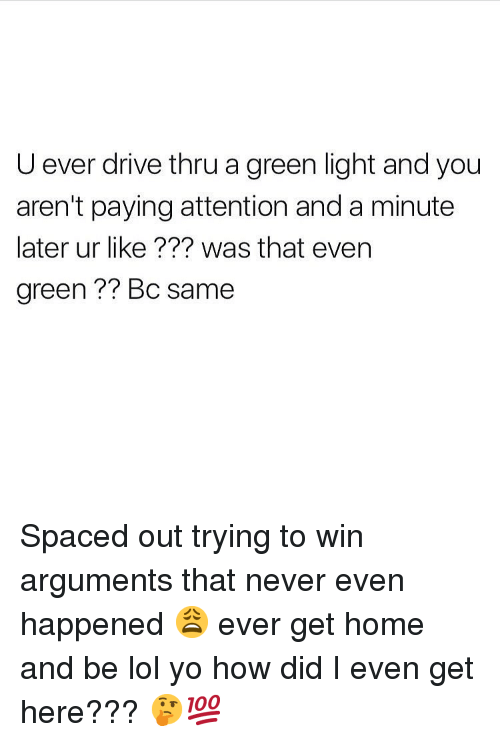 spaced: U ever drive thru a green light and you  aren't paying attention and a minute  later ur like ??? was that even  green ?? Bc same Spaced out trying to win arguments that never even happened 😩 ever get home and be lol yo how did I even get here??? 🤔💯