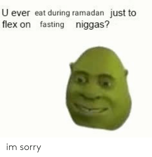 Ramadan: U ever eat during ramadan just to  flex on fasting niggas? im sorry
