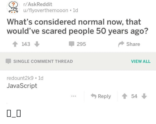 Comment Thread: ?  u/flyoverthemooon 1d  r/AskReddit  What's considered normal now, that  would've scared people 50 years ago?  143  295  Share  VIEW ALL  SINGLE COMMENT THREAD  redount2k9 1d  JavaScript  Reply  54 ಠ_ಠ