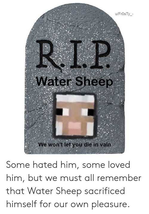 die-in-vain: u/Fr0sTy_-  RIP  Water Sheep  We won't letyou die in vain Some hated him, some loved him, but we must all remember that Water Sheep sacrificed himself for our own pleasure.