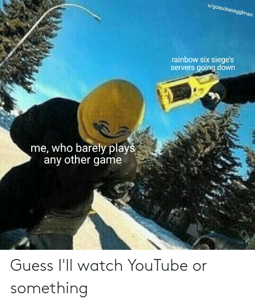 youtube.com, Game, and Guess: u/gosuckanegglmao  rainbow six siege's  servers going down  me, who barely plays  any other game Guess I'll watch YouTube or something