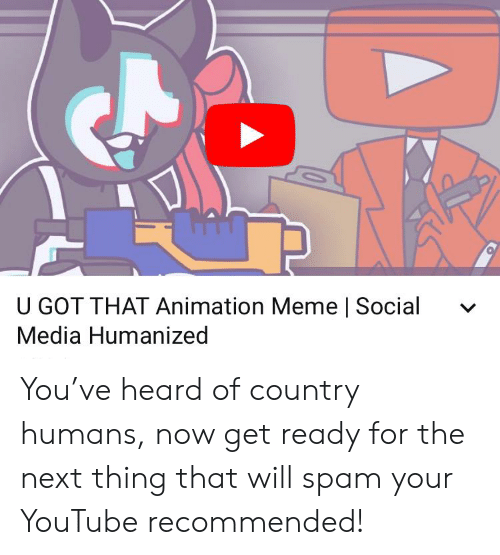 Animation Meme: U GOT THAT Animation Meme | Social  Media Humanized You've heard of country humans, now get ready for the next thing that will spam your YouTube recommended!