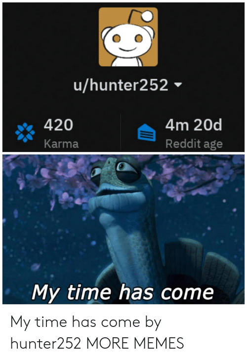 Dank, Memes, and Reddit: u/hunter252  420  Karma  4m 20d  Reddit age  My time has come My time has come by hunter252 MORE MEMES