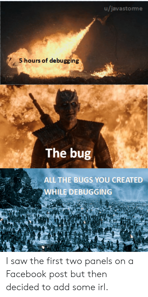 Facebook, Saw, and Irl: u/javastorme  S hours of debugging  The bug  ALL THE BUGS YOU CREATED  WHILE DEBUGGING I saw the first two panels on a Facebook post but then decided to add some irl.