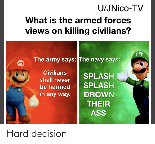 Civilians: U/JNico-TV  What is the armed forces  views on killing civilians?  The army says: The navy says:  M)  Civilians  SPLASH  shall never  SPLASH  be harmed  in any way.  DROWN  THEIR  ASS Hard decision