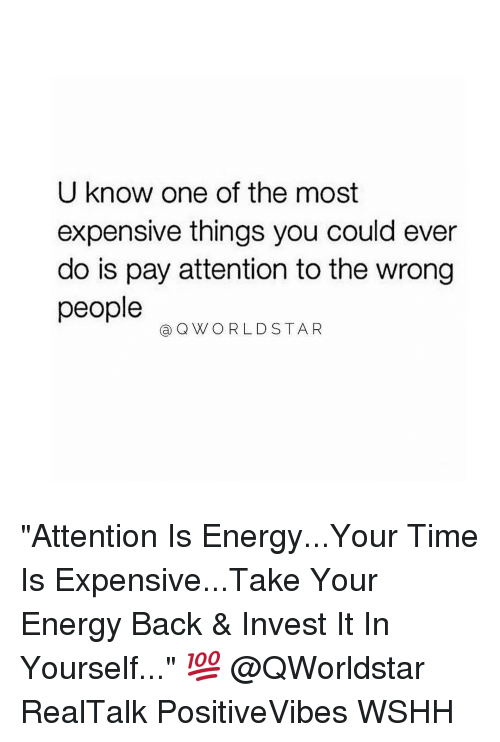 """Payed Attention: U know one of the most  expensive things you could ever  do is pay attention to the wrong  people  Ca Q VWORLD STA R """"Attention Is Energy...Your Time Is Expensive...Take Your Energy Back & Invest It In Yourself..."""" 💯 @QWorldstar RealTalk PositiveVibes WSHH"""