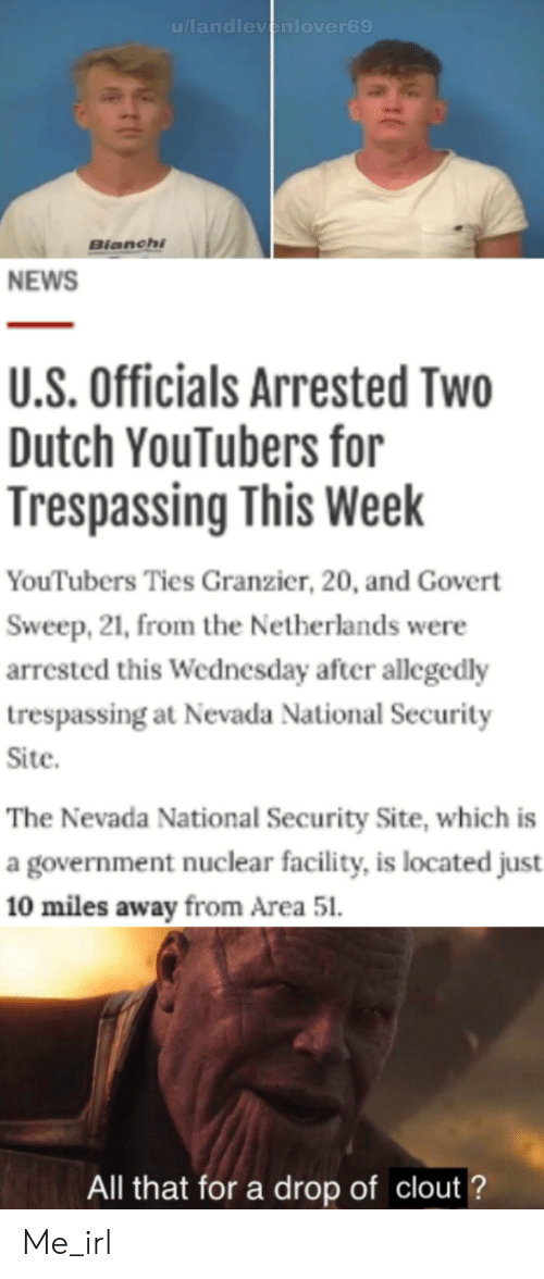News, Netherlands, and Wednesday: u/landlevenlover69  Bianchi  NEWS  U.S. Officials Arrested Two  Dutch YouTubers for  Trespassing This Week  YouTubers Ties Granzier, 20, and Govert  Sweep, 21, from the Netherlands were  arrested this Wednesday after allegedly  trespassing at Nevada National Security  Site.  The Nevada National Security Site, which is  a government nuclear facility, is located just  10 miles away from Area 51  All that for a drop of clout? Me_irl