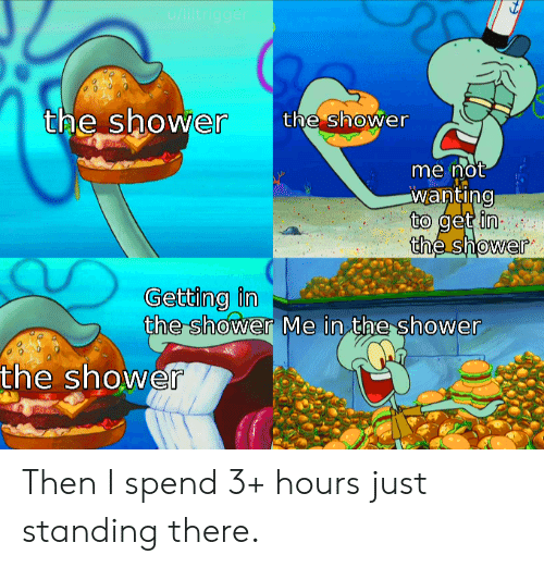 Standing: u/liltrigger  the shower  the shower  me not  wanting  to get in  the shower  Getting in  the shower Me in the shower  the shower Then I spend 3+ hours just standing there.