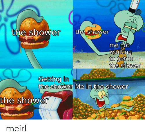 In The Shower: u/litrigger  the shower  the shower  me not  wanting  to get in  the shower  Getting in  the shower Me in the shower  the shower meirl