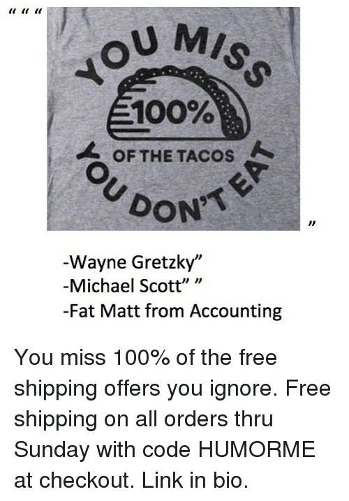"Accounting: U MIS  100%  OF THE TACOS  DON  Wayne Gretzky""  -Michael Scott"" ""  -Fat Matt from Accounting You miss 100% of the free shipping offers you ignore. Free shipping on all orders thru Sunday with code HUMORME at checkout. Link in bio."