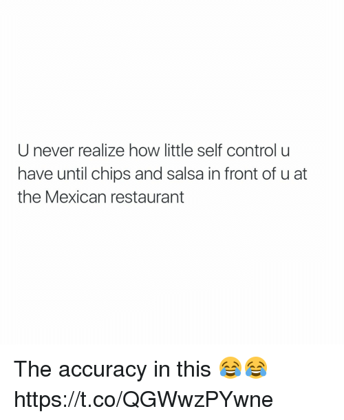 chips and salsa: U never realize how little self control u  have until chips and salsa in front of u at  the Mexican restaurant The accuracy in this 😂😂 https://t.co/QGWwzPYwne