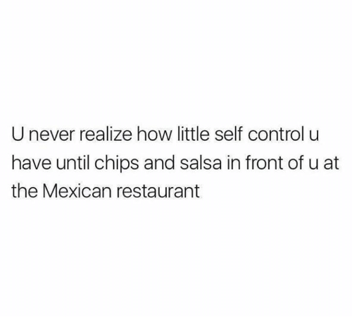 chips and salsa: U never realize how little self control u  have until chips and salsa in front of u at  the Mexican restaurant