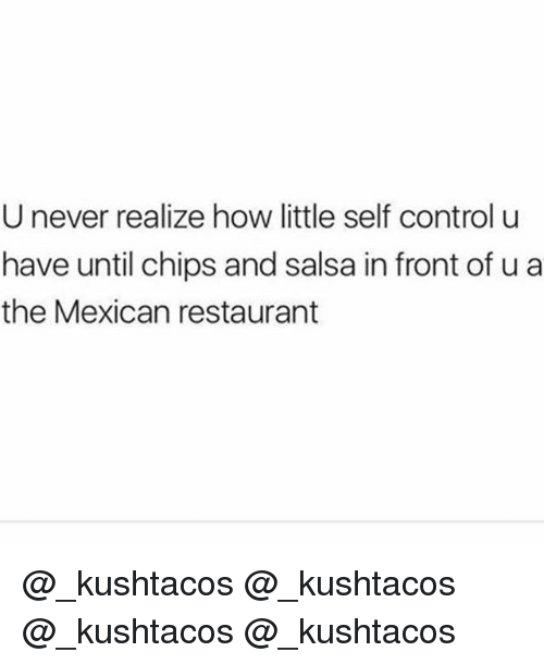 chips and salsa: U never realize how little self control u  have until chips and salsa in front of u a  the Mexican restaurant @_kushtacos @_kushtacos @_kushtacos @_kushtacos