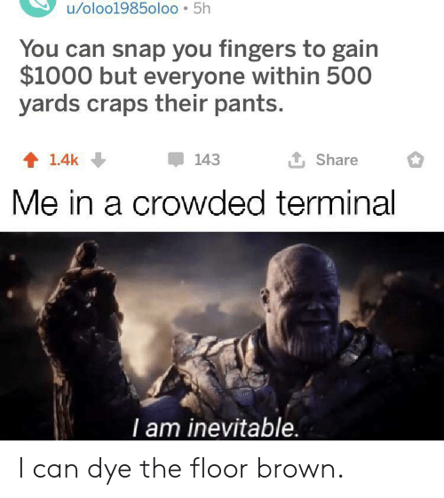 gain: u/oloo1985oloo 5h  You can snap you fingers to gain  $1000 but everyone within 500  yards craps their pants.  L Share  143  1.4k  Me in a crowded terminal  T am inevitable. I can dye the floor brown.