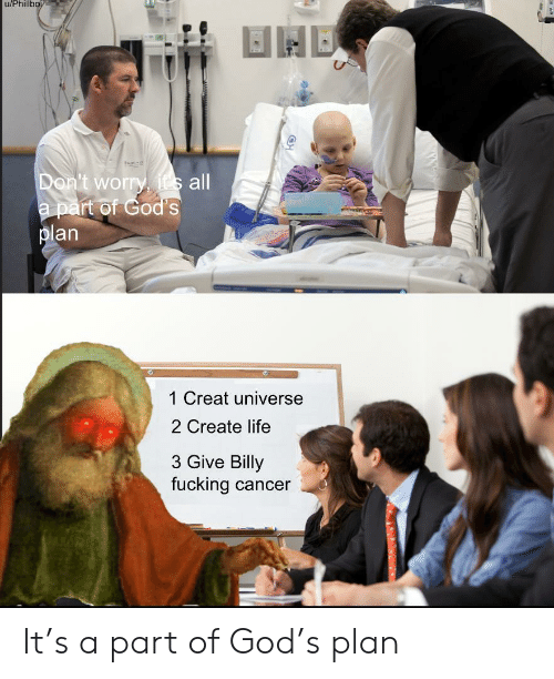 creat: u/Phillbo  Don't worry, its all  a part of God's  plan  1 Creat universe  2 Create life  3 Give Billy  fucking cancer It's a part of God's plan