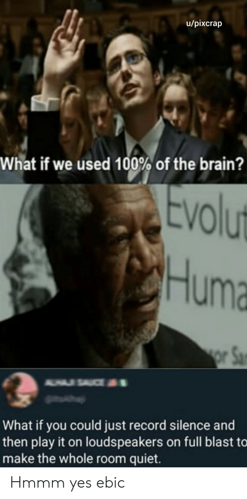 If You Could: u/pixcrap  What if we used 100% of the brain?  Evolut  Huma  or Sa  A USAUCE  What if you could just record silence and  then play it on louds peakers on full blast to  make the whole room quiet. Hmmm yes ebic
