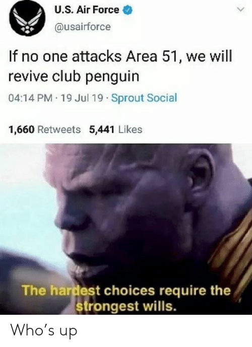 Air Force: U.S. Air Force  @usairforce  If no one attacks Area 51, we will  revive club penguin  04:14 PM 19 Jul 19 Sprout Social  1,660 Retweets 5,441 Likes  The hardest choices require the  strongest wills. Who's up