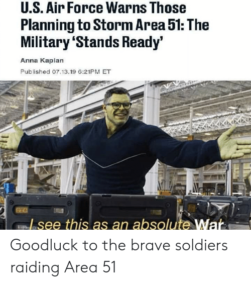 Brave Soldiers: U.S. Air Force Warns Those  Planning to Storm Area 51: The  Military 'Stands Ready'  Anna Kaplan  Published 07.13.19 6:21PM ET  Lsee this as an absolute War Goodluck to the brave soldiers raiding Area 51