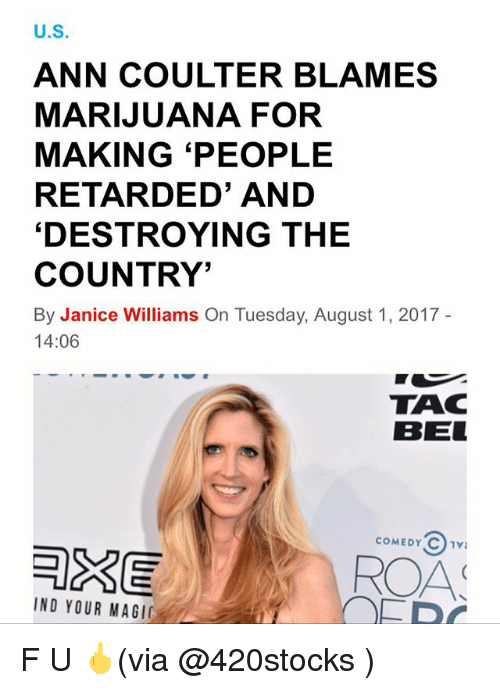 indded: U.S  ANN COULTER BLAMES  MARIJUANA FOR  MAKING 'PEOPLE  RETARDED' AND  'DESTROYING THE  COUNTRY'  By Janice Williams On Tuesday, August 1, 2017  14:06  TAC  BEL  COMEDY C1V  AS  IND YOUR MAGI F U 🖕(via @420stocks )