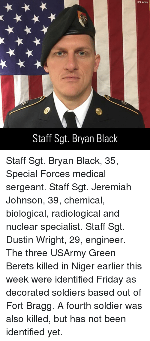 niger: U.S. Army  Staff Sgt. Bryan Black Staff Sgt. Bryan Black, 35, Special Forces medical sergeant. Staff Sgt. Jeremiah Johnson, 39, chemical, biological, radiological and nuclear specialist. Staff Sgt. Dustin Wright, 29, engineer. The three USArmy Green Berets killed in Niger earlier this week were identified Friday as decorated soldiers based out of Fort Bragg. A fourth soldier was also killed, but has not been identified yet.