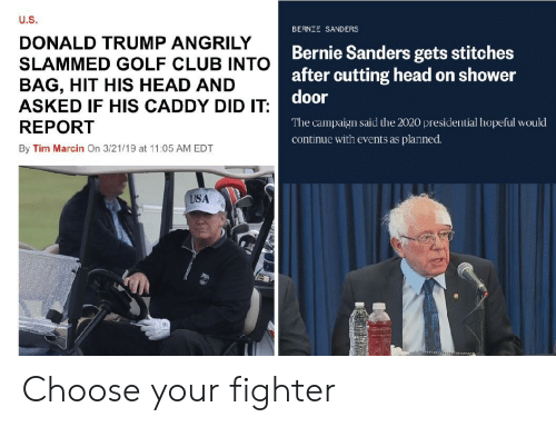Bernie Sanders, Club, and Donald Trump: U.S  DONALD TRUMP ANGRILY  SLAMMED GOLF CLUB INTO  BAG, HIT HIS HEAD AND  ASKED IF HIS CADDY DID IT  REPORT  By Tim Marcin On 3/21/19 at 11:05 AM EDT  BERNIE SANDERS  Bernie Sanders gets stitches  after cutting head on shower  door  The campaign said the 2020 presidential hopeful would  continue with events as planned.  USA Choose your fighter