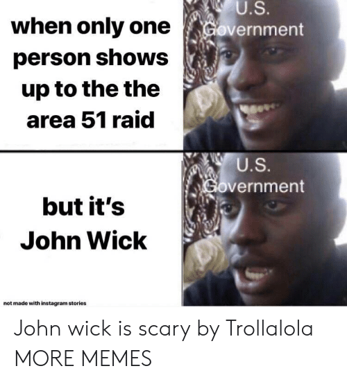 Dank, Instagram, and John Wick: U.S.  Government  when only one  person shows  up to the the  area 51 raid  U.S.  Government  but it's  John Wick  not made with instagram stories John wick is scary by Trollalola MORE MEMES