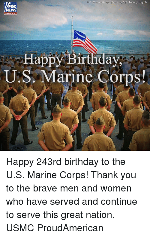 marine corps: U.S. Marine Corps photo by Cpl. Tommy Huynh  OX  chan nel  Happy Birthday  U.S. Marine Corps Happy 243rd birthday to the U.S. Marine Corps! Thank you to the brave men and women who have served and continue to serve this great nation. USMC ProudAmerican